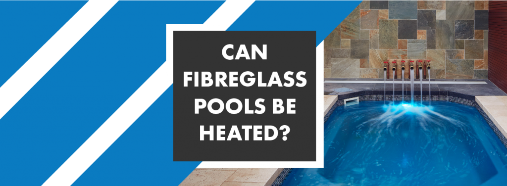 can-fibre-glass-pools-be-heated